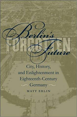 Berlin's Forgotten Future: City, History, and Enlightenment in Eighteenth-Century Germany